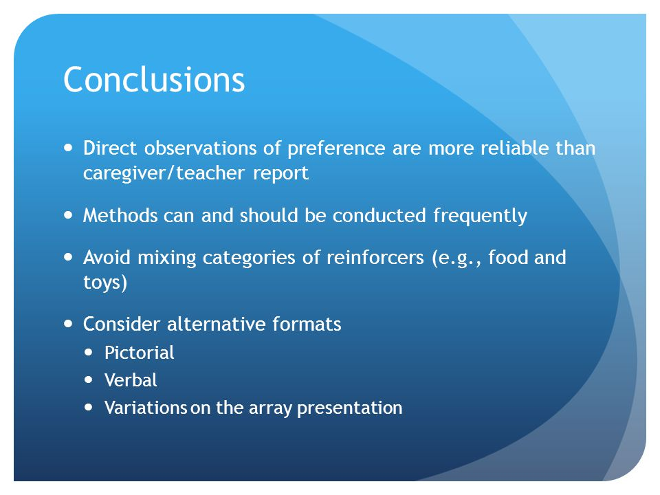Conclusions Direct observations of preference are more reliable than caregiver/teacher report Methods can and should be conducted frequently Avoid mix