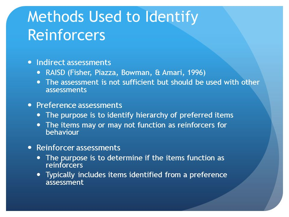 Methods Used to Identify Reinforcers Indirect assessments RAISD (Fisher, Piazza, Bowman, & Amari, 1996) The assessment is not sufficient but should be