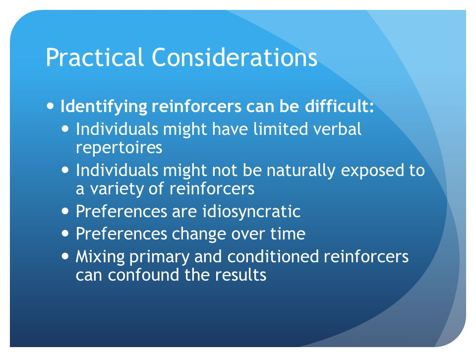 Practical Considerations Identifying reinforcers can be difficult: Individuals might have limited verbal repertoires Individuals might not be naturall
