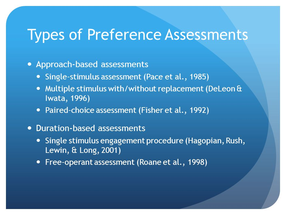 Types of Preference Assessments Approach-based assessments Single-stimulus assessment (Pace et al., 1985) Multiple stimulus with/without replacement (