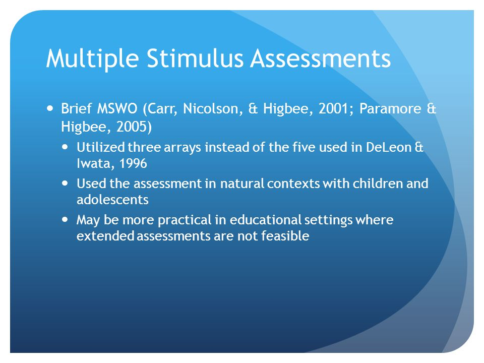 Multiple Stimulus Assessments Brief MSWO (Carr, Nicolson, & Higbee, 2001; Paramore & Higbee, 2005) Utilized three arrays instead of the five used in DeLeon & Iwata, 1996 Used the assessment in natural contexts with children and adolescents May be more practical in educational settings where extended assessments are not feasible