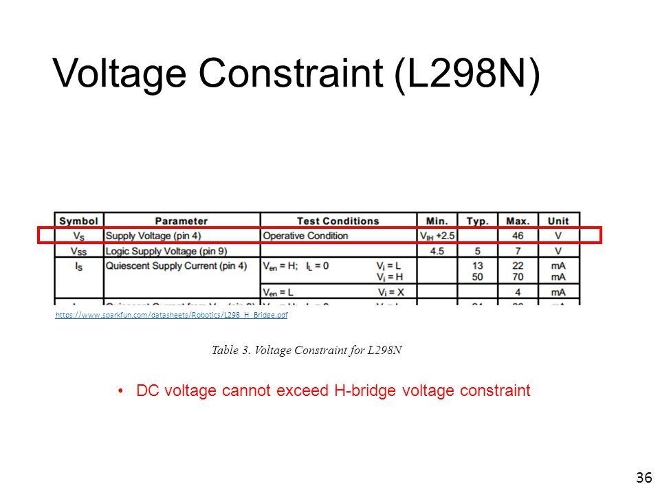 Voltage Constraint (L298N) DC voltage cannot exceed H-bridge voltage constraint https://www.sparkfun.com/datasheets/Robotics/L298_H_Bridge.pdf Table 3