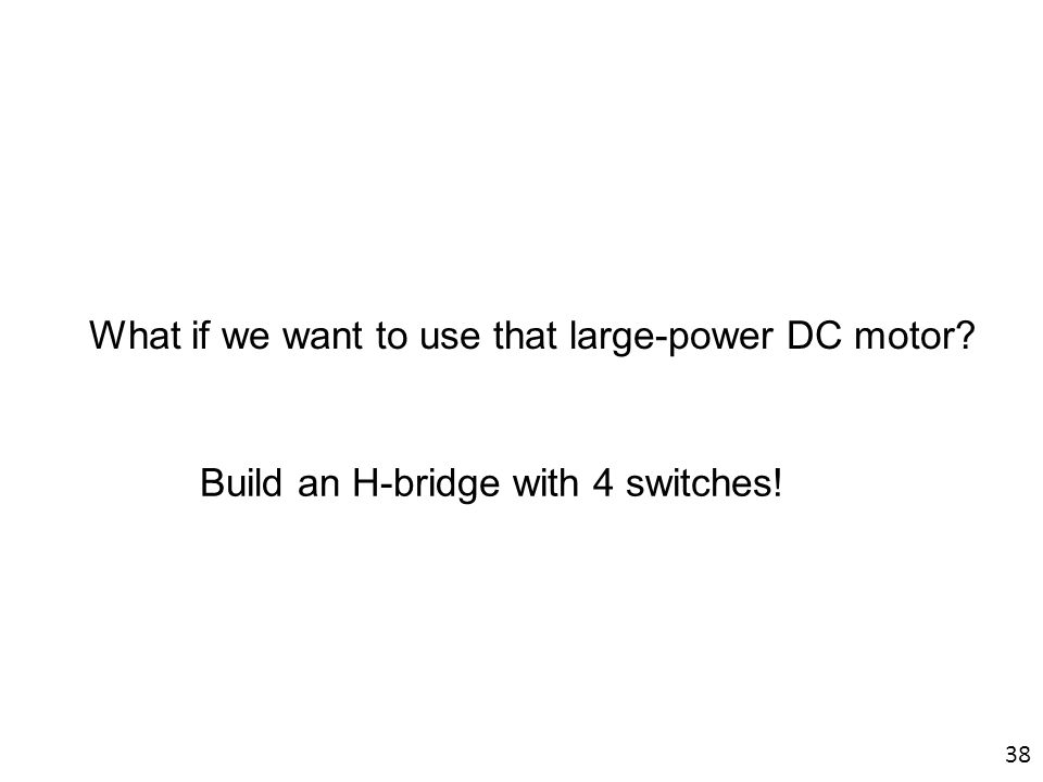 What if we want to use that large-power DC motor? Build an H-bridge with 4 switches! 38