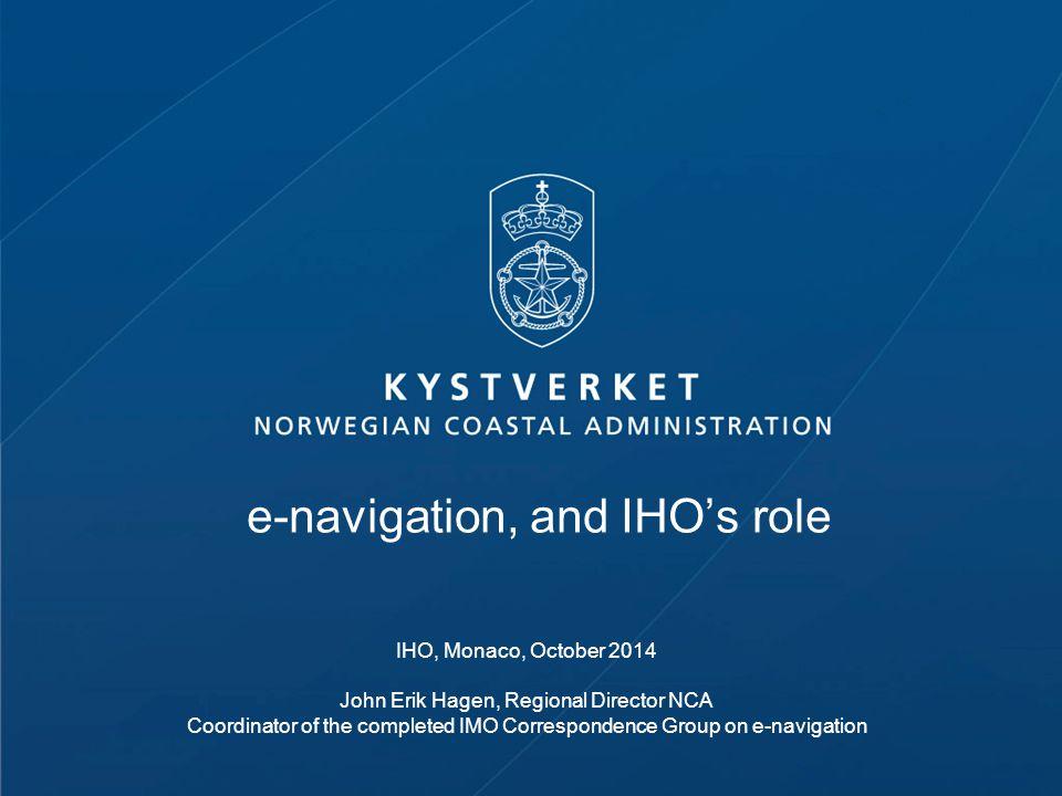 e-navigation, and IHO's role IHO, Monaco, October 2014 John Erik Hagen, Regional Director NCA Coordinator of the completed IMO Correspondence Group on e-navigation