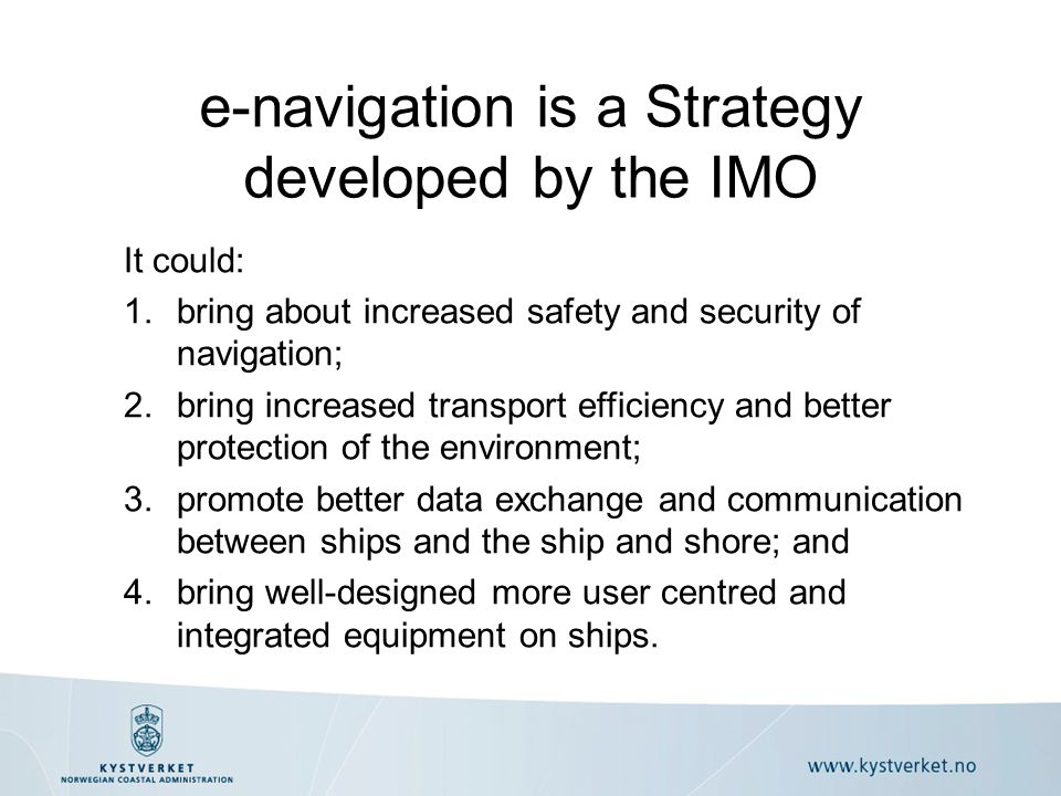 It could: 1.bring about increased safety and security of navigation; 2.bring increased transport efficiency and better protection of the environment; 3.promote better data exchange and communication between ships and the ship and shore; and 4.bring well-designed more user centred and integrated equipment on ships.
