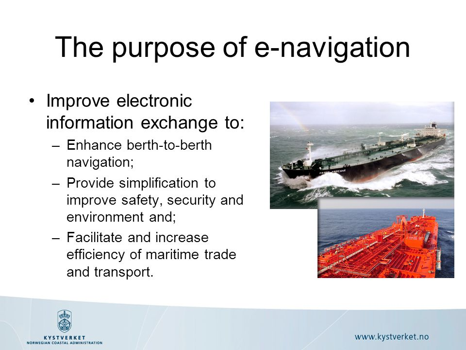 Improve electronic information exchange to: –Enhance berth-to-berth navigation; –Provide simplification to improve safety, security and environment and; –Facilitate and increase efficiency of maritime trade and transport.