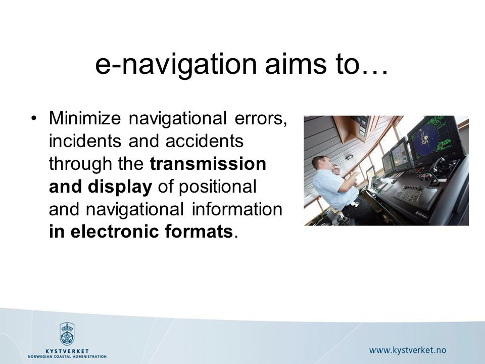 Minimize navigational errors, incidents and accidents through the transmission and display of positional and navigational information in electronic formats.