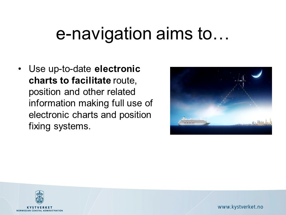 Navigation systems on board –Integration –Standard user interface –Preventing distraction and overburdening Management of vessel traffic information ashore –Coordination –Exchange of comprehensive harmonized data Communications infrastructure –Seamless harmonized information transfer IMO's vision of e-navigation The vision of e-navigation was defined in MSC 85/26 annex 20 paragraph 4