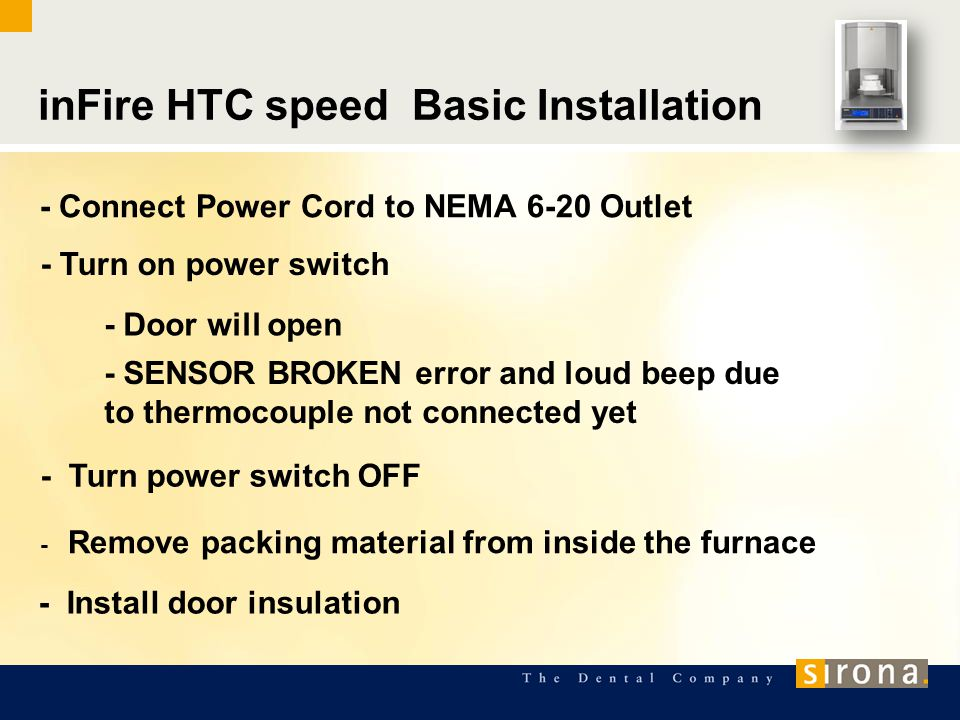 inFire HTC speed Basic Installation - Connect Power Cord to NEMA 6-20 Outlet - Turn on power switch - Door will open - SENSOR BROKEN error and loud beep due to thermocouple not connected yet - Turn power switch OFF - Install door insulation - Remove packing material from inside the furnace