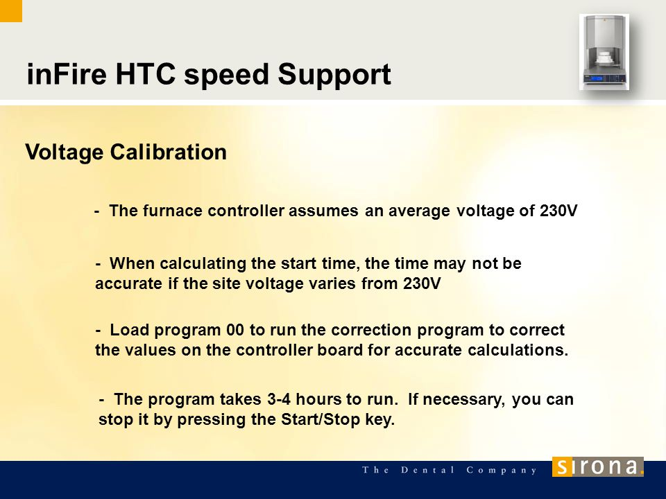 inFire HTC speed Support Voltage Calibration - The furnace controller assumes an average voltage of 230V - When calculating the start time, the time may not be accurate if the site voltage varies from 230V - Load program 00 to run the correction program to correct the values on the controller board for accurate calculations.