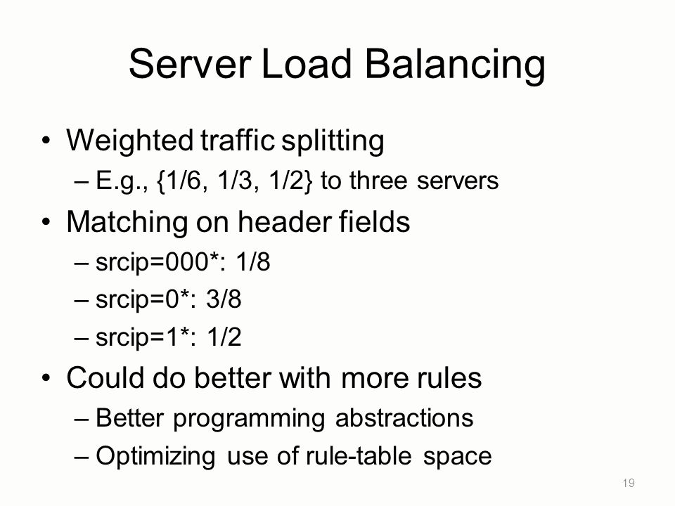 Server Load Balancing Weighted traffic splitting –E.g., {1/6, 1/3, 1/2} to three servers Matching on header fields –srcip=000*: 1/8 –srcip=0*: 3/8 –srcip=1*: 1/2 Could do better with more rules –Better programming abstractions –Optimizing use of rule-table space 19