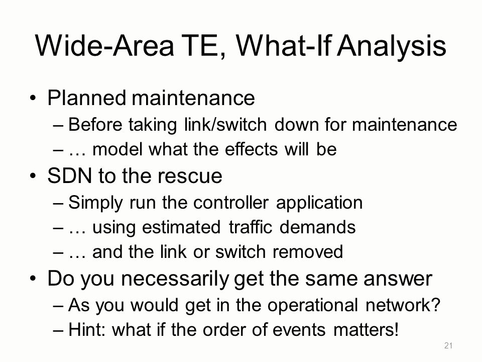 Wide-Area TE, What-If Analysis Planned maintenance –Before taking link/switch down for maintenance –… model what the effects will be SDN to the rescue