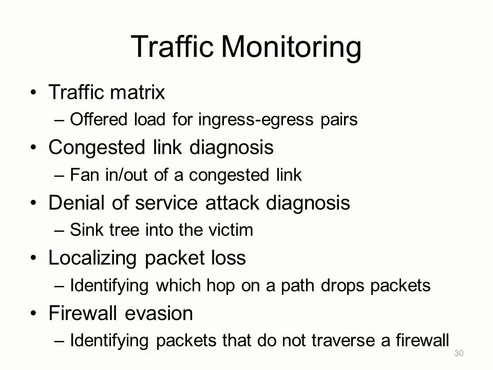 Traffic Monitoring Traffic matrix –Offered load for ingress-egress pairs Congested link diagnosis –Fan in/out of a congested link Denial of service attack diagnosis –Sink tree into the victim Localizing packet loss –Identifying which hop on a path drops packets Firewall evasion –Identifying packets that do not traverse a firewall 30