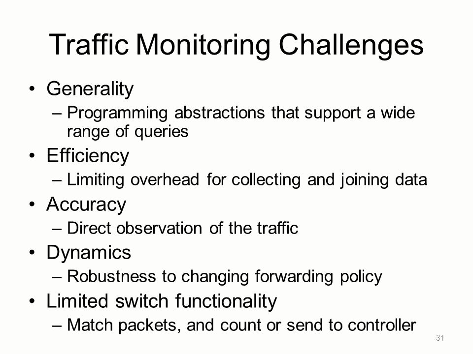 Traffic Monitoring Challenges Generality –Programming abstractions that support a wide range of queries Efficiency –Limiting overhead for collecting a