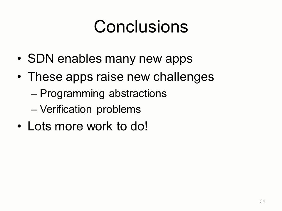 Conclusions SDN enables many new apps These apps raise new challenges –Programming abstractions –Verification problems Lots more work to do.