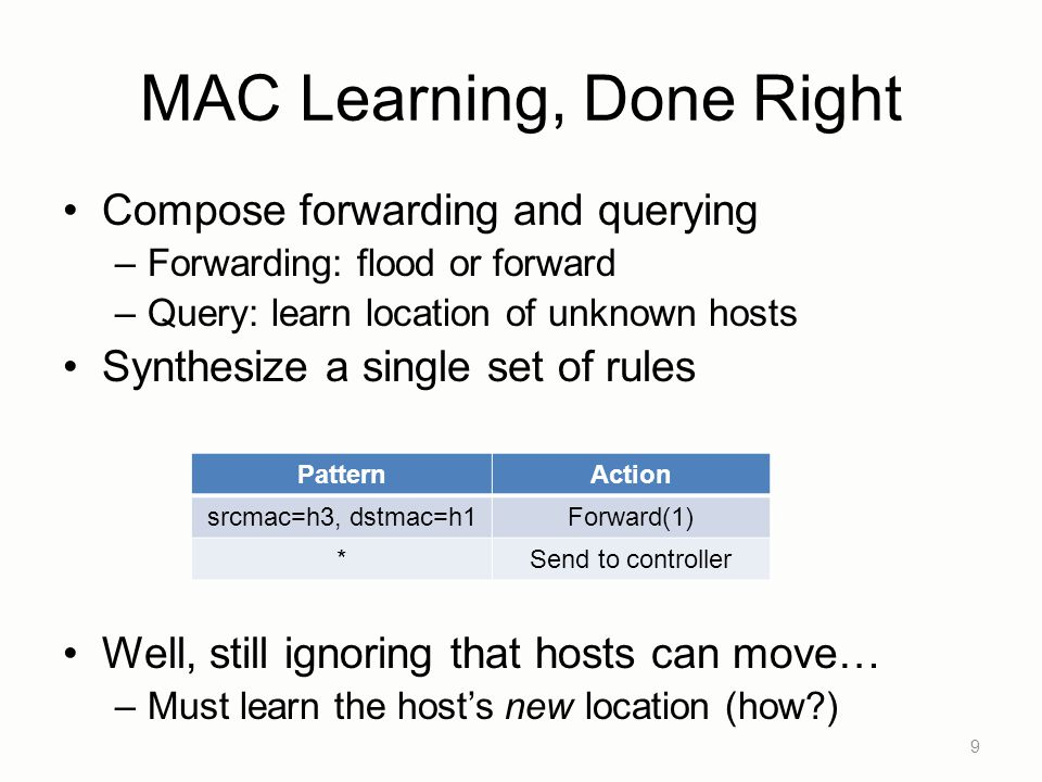 MAC Learning, Done Right Compose forwarding and querying –Forwarding: flood or forward –Query: learn location of unknown hosts Synthesize a single set of rules Well, still ignoring that hosts can move… –Must learn the host's new location (how ) 9 PatternAction srcmac=h3, dstmac=h1Forward(1) *Send to controller