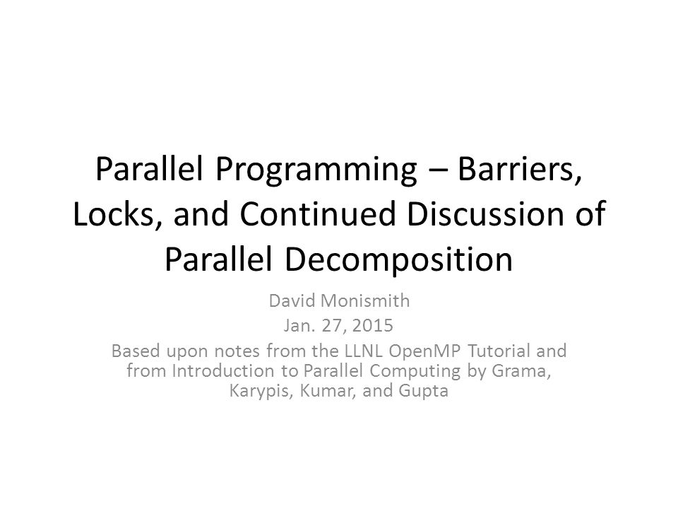 Parallel Programming – Barriers, Locks, and Continued Discussion of Parallel Decomposition David Monismith Jan.