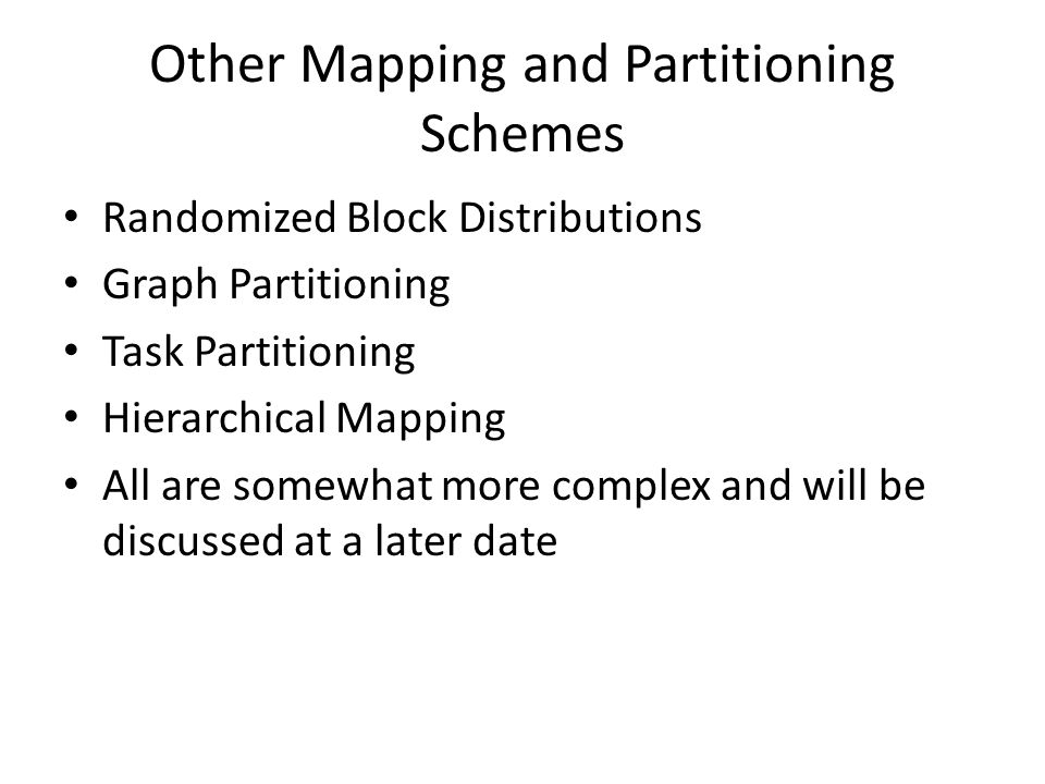 Other Mapping and Partitioning Schemes Randomized Block Distributions Graph Partitioning Task Partitioning Hierarchical Mapping All are somewhat more complex and will be discussed at a later date