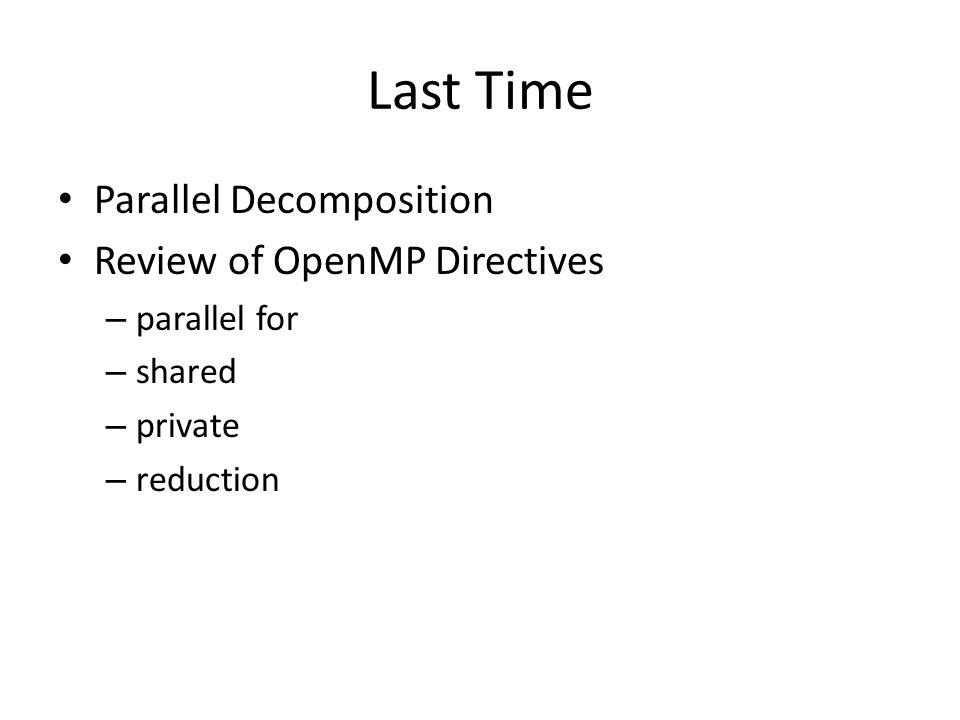 Last Time Parallel Decomposition Review of OpenMP Directives – parallel for – shared – private – reduction