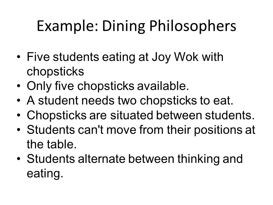 Example: Dining Philosophers Five students eating at Joy Wok with chopsticks Only five chopsticks available.