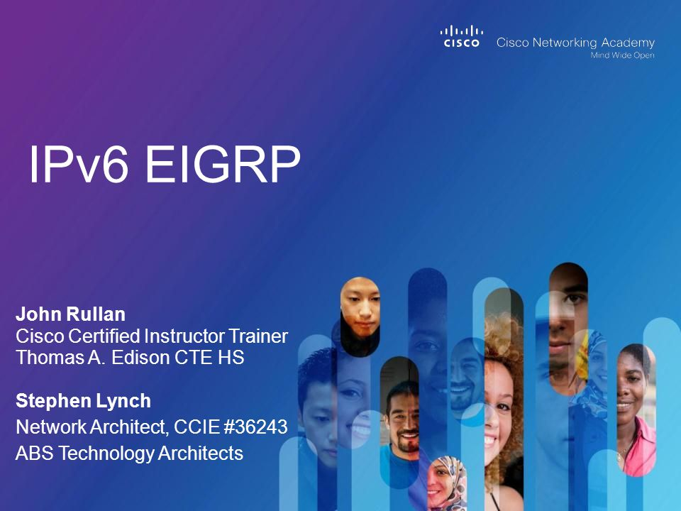IPv6 EIGRP John Rullan Cisco Certified Instructor Trainer Thomas A. Edison CTE HS Stephen Lynch Network Architect, CCIE #36243 ABS Technology Architec
