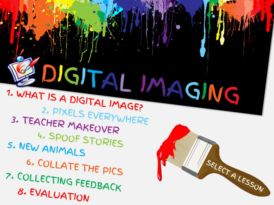 DIGITAL IMAGINGDIGITAL IMAGING SELECT A LESSON 1. WHAT IS A DIGITAL IMAGE? 3. TEACHER MAKEOVER 4. SPOOF STORIES 5. NEW ANIMALS 6. COLLATE THE PICS 7.