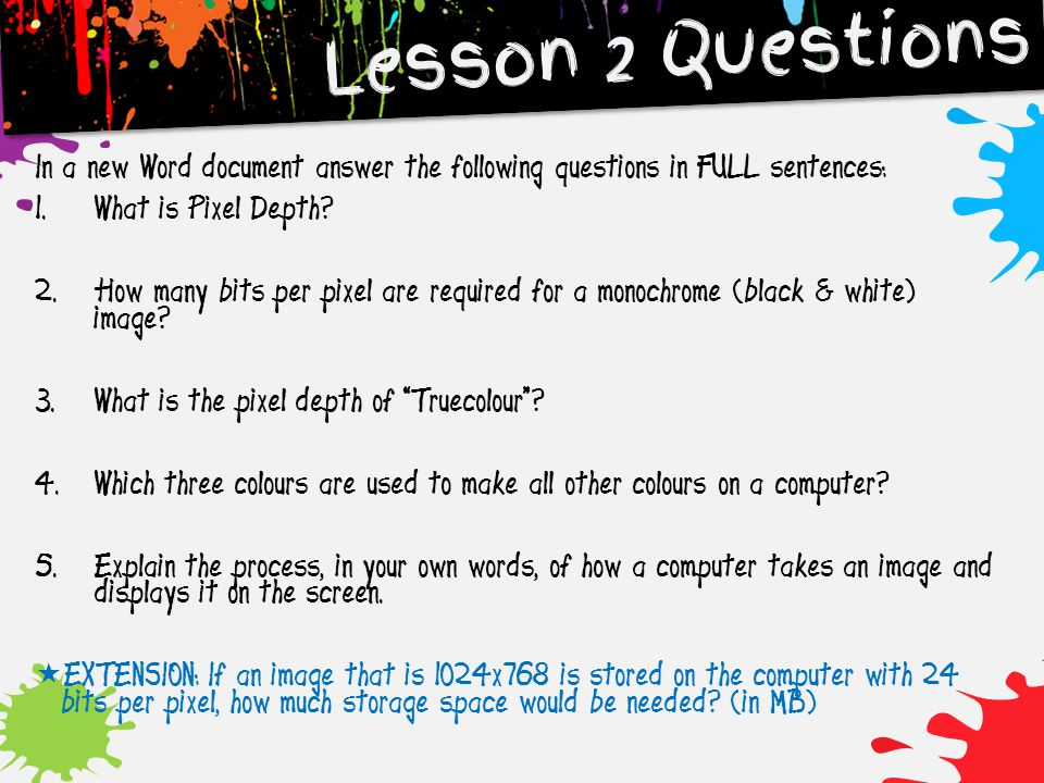In a new Word document answer the following questions in FULL sentences: 1. What is Pixel Depth? 2. How many bits per pixel are required for a monochr