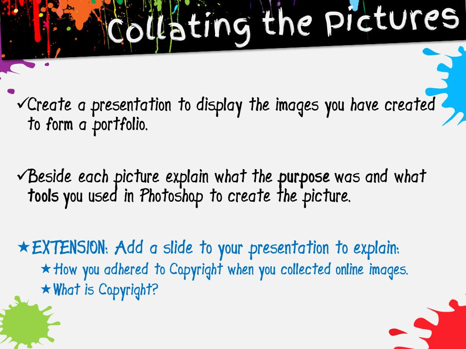 Collating the Pictures Create a presentation to display the images you have created to form a portfolio. Beside each picture explain what the purpose