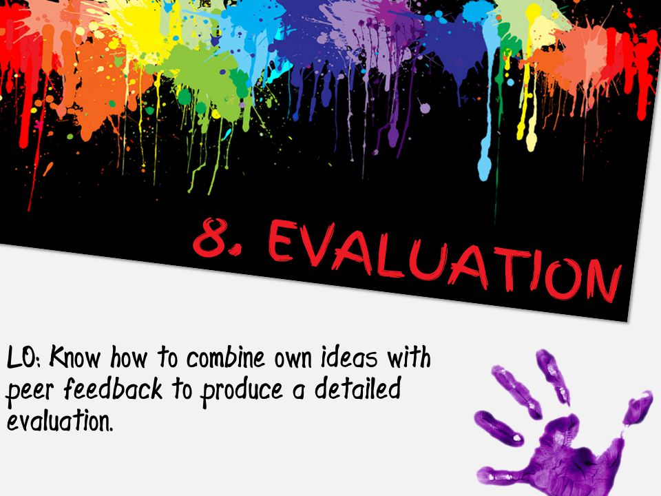 LO: Know how to combine own ideas with peer feedback to produce a detailed evaluation. 8. EVALUATION
