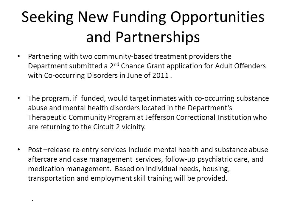 Seeking New Funding Opportunities and Partnerships Partnering with two community-based treatment providers the Department submitted a 2 nd Chance Gran