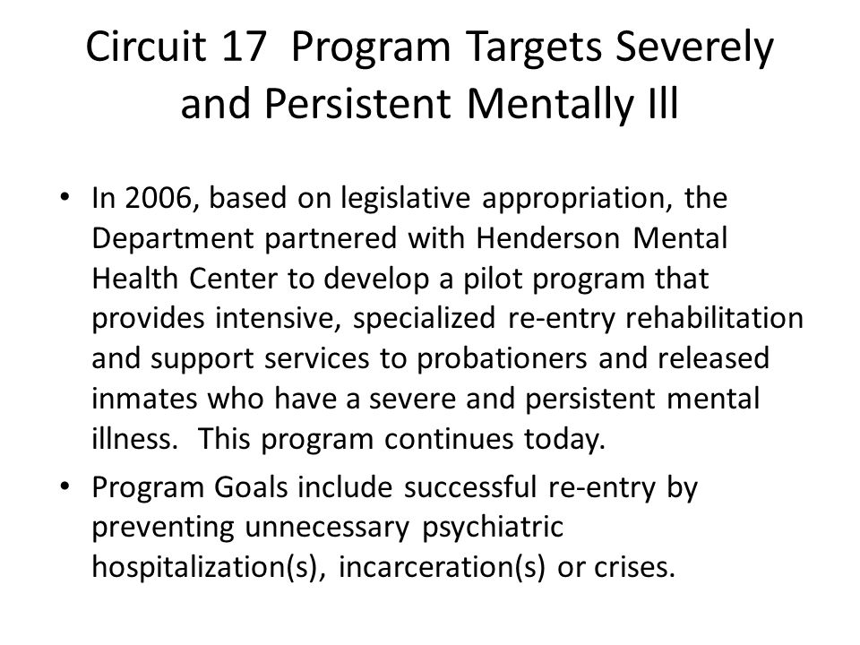 Circuit 17 Program Targets Severely and Persistent Mentally Ill In 2006, based on legislative appropriation, the Department partnered with Henderson M