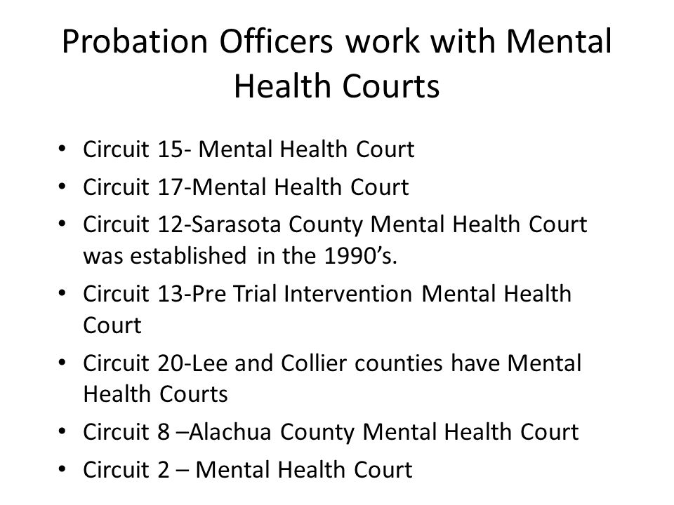 Probation Officers work with Mental Health Courts Circuit 15- Mental Health Court Circuit 17-Mental Health Court Circuit 12-Sarasota County Mental Hea