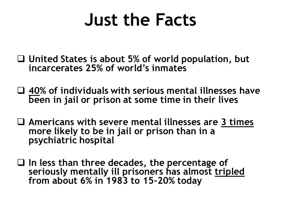 Just the Facts  United States is about 5% of world population, but incarcerates 25% of world's inmates  40% of individuals with serious mental illne
