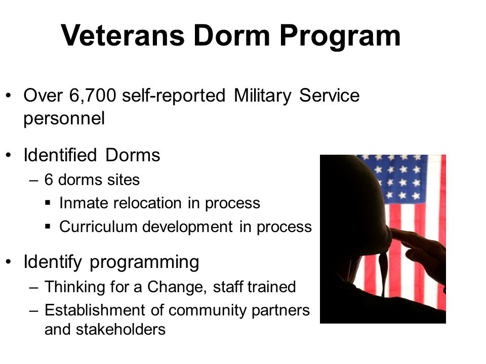 Veterans Dorm Program Over 6,700 self-reported Military Service personnel Identified Dorms –6 dorms sites  Inmate relocation in process  Curriculum