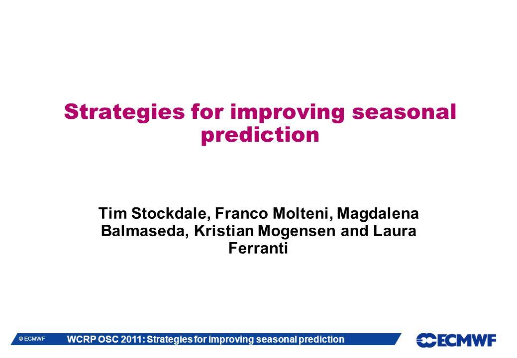 WCRP OSC 2011: Strategies for improving seasonal prediction © ECMWF Strategies for improving seasonal prediction Tim Stockdale, Franco Molteni, Magdalena Balmaseda, Kristian Mogensen and Laura Ferranti