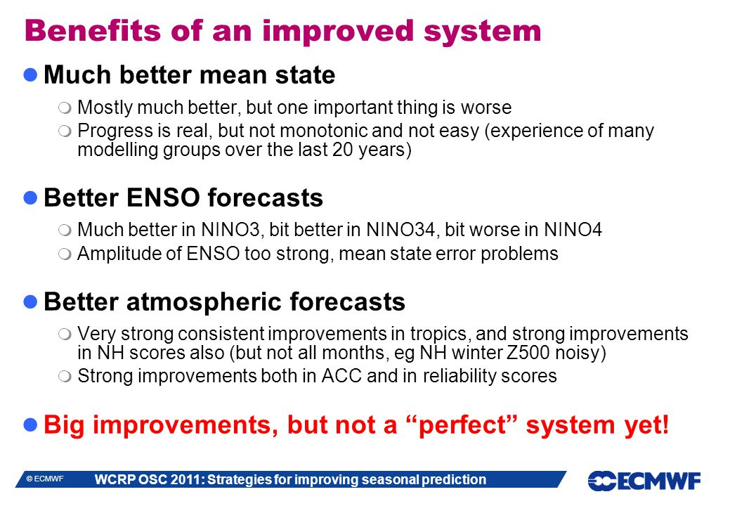 WCRP OSC 2011: Strategies for improving seasonal prediction © ECMWF Benefits of an improved system Much better mean state  Mostly much better, but one important thing is worse  Progress is real, but not monotonic and not easy (experience of many modelling groups over the last 20 years) Better ENSO forecasts  Much better in NINO3, bit better in NINO34, bit worse in NINO4  Amplitude of ENSO too strong, mean state error problems Better atmospheric forecasts  Very strong consistent improvements in tropics, and strong improvements in NH scores also (but not all months, eg NH winter Z500 noisy)  Strong improvements both in ACC and in reliability scores Big improvements, but not a perfect system yet!