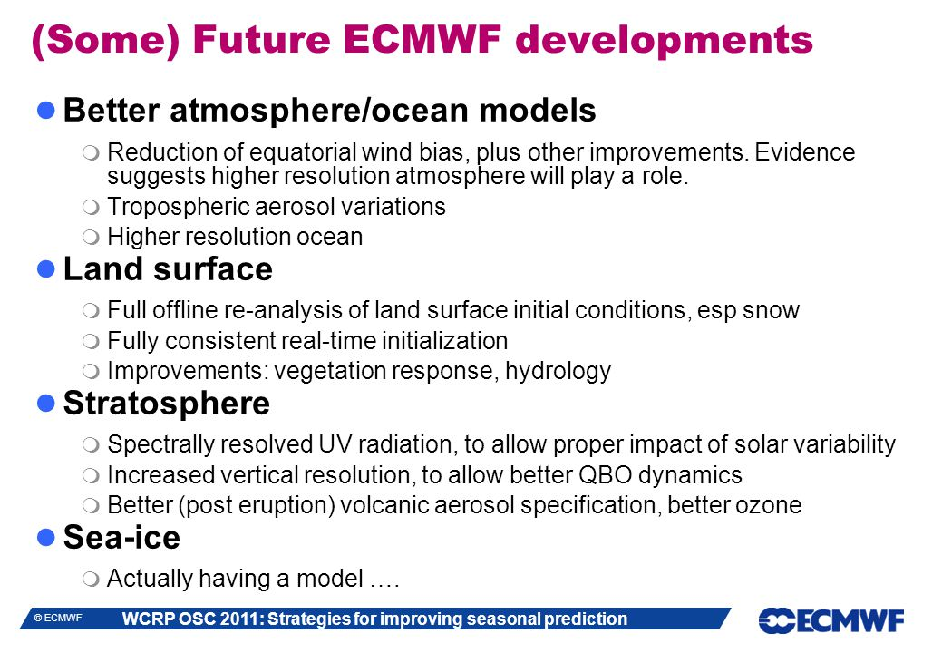 WCRP OSC 2011: Strategies for improving seasonal prediction © ECMWF (Some) Future ECMWF developments Better atmosphere/ocean models  Reduction of equ