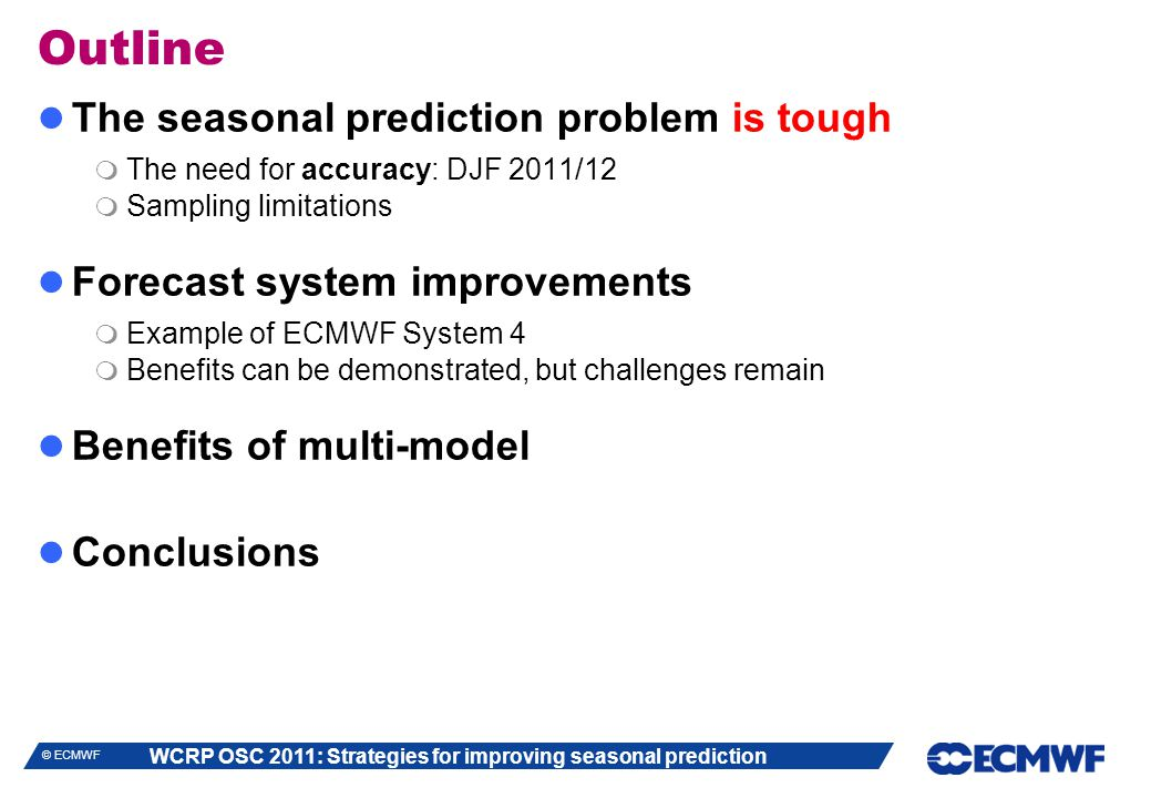 WCRP OSC 2011: Strategies for improving seasonal prediction © ECMWF Outline The seasonal prediction problem is tough  The need for accuracy: DJF 2011