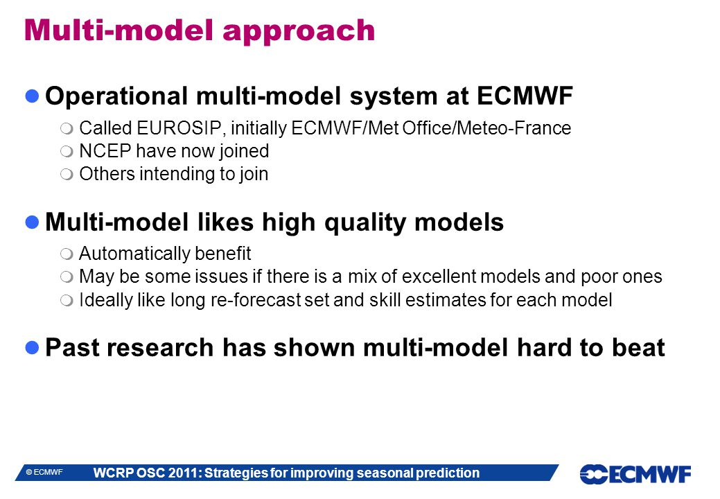 WCRP OSC 2011: Strategies for improving seasonal prediction © ECMWF Multi-model approach Operational multi-model system at ECMWF  Called EUROSIP, initially ECMWF/Met Office/Meteo-France  NCEP have now joined  Others intending to join Multi-model likes high quality models  Automatically benefit  May be some issues if there is a mix of excellent models and poor ones  Ideally like long re-forecast set and skill estimates for each model Past research has shown multi-model hard to beat