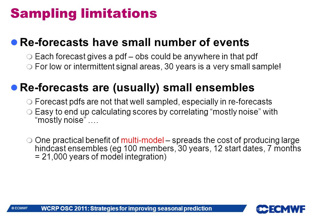 WCRP OSC 2011: Strategies for improving seasonal prediction © ECMWF Sampling limitations Re-forecasts have small number of events  Each forecast gives a pdf – obs could be anywhere in that pdf  For low or intermittent signal areas, 30 years is a very small sample.