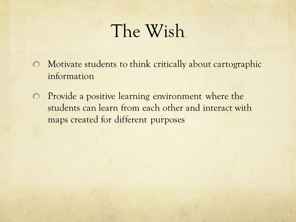 The Wish Motivate students to think critically about cartographic information Provide a positive learning environment where the students can learn from each other and interact with maps created for different purposes