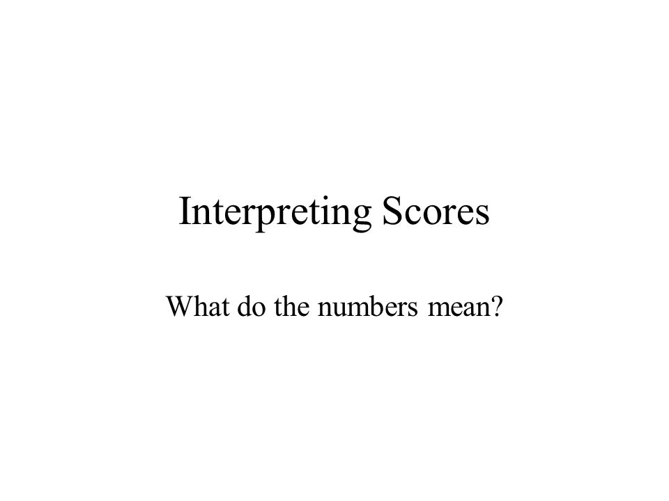 Interpreting Scores What do the numbers mean?
