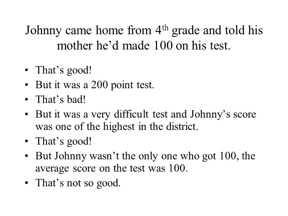 Johnny came home from 4 th grade and told his mother he'd made 100 on his test.