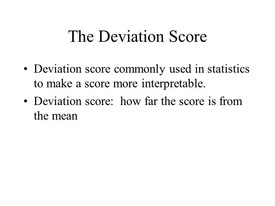The Deviation Score Deviation score commonly used in statistics to make a score more interpretable.