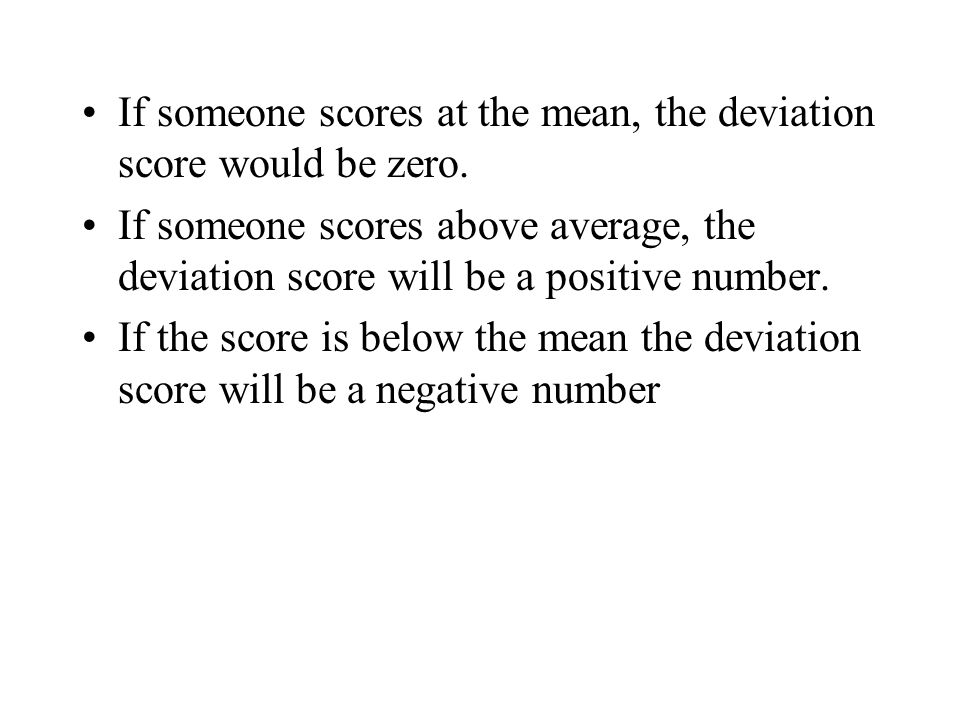 Some Notation In statistics the raw score is symbolized by a UPPER CASE The mean of the raw scores is symbolized by The deviation score is symbolized by a lower case The deviation score is computed by subtracting the mean from the score: