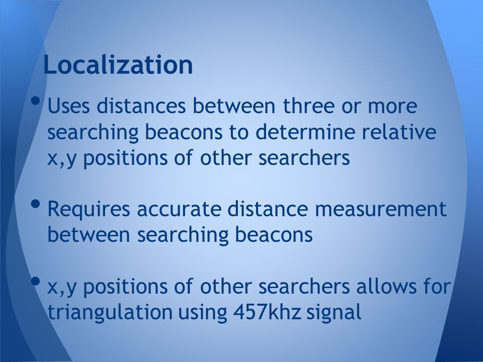 Uses distances between three or more searching beacons to determine relative x,y positions of other searchers Requires accurate distance measurement b