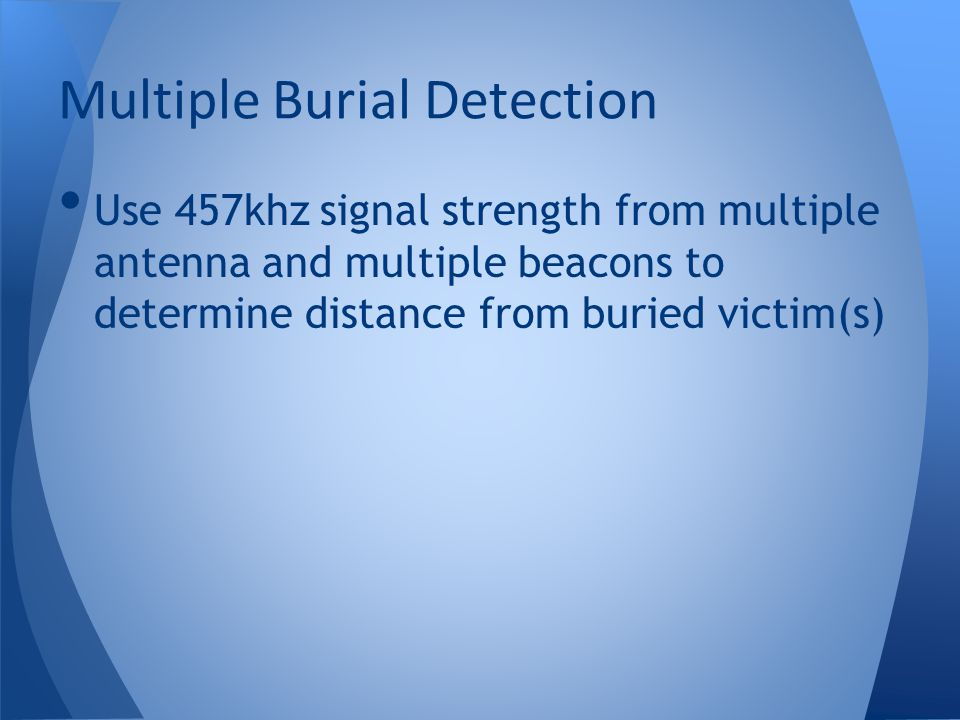 Use 457khz signal strength from multiple antenna and multiple beacons to determine distance from buried victim(s) Multiple Burial Detection