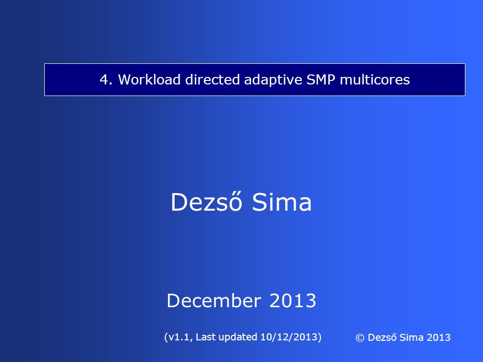 4. Workload directed adaptive SMP multicores Dezső Sima © Dezső Sima 2013 (v1.1, Last updated 10/12/2013) December 2013