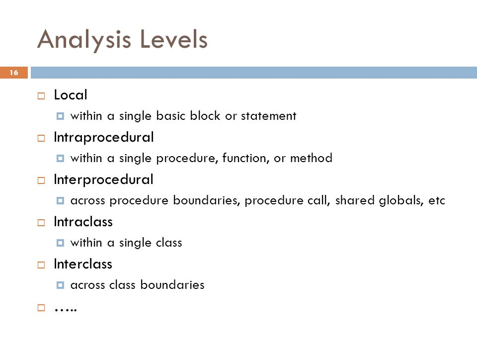 Analysis Levels  Local  within a single basic block or statement  Intraprocedural  within a single procedure, function, or method  Interprocedural  across procedure boundaries, procedure call, shared globals, etc  Intraclass  within a single class  Interclass  across class boundaries  …..