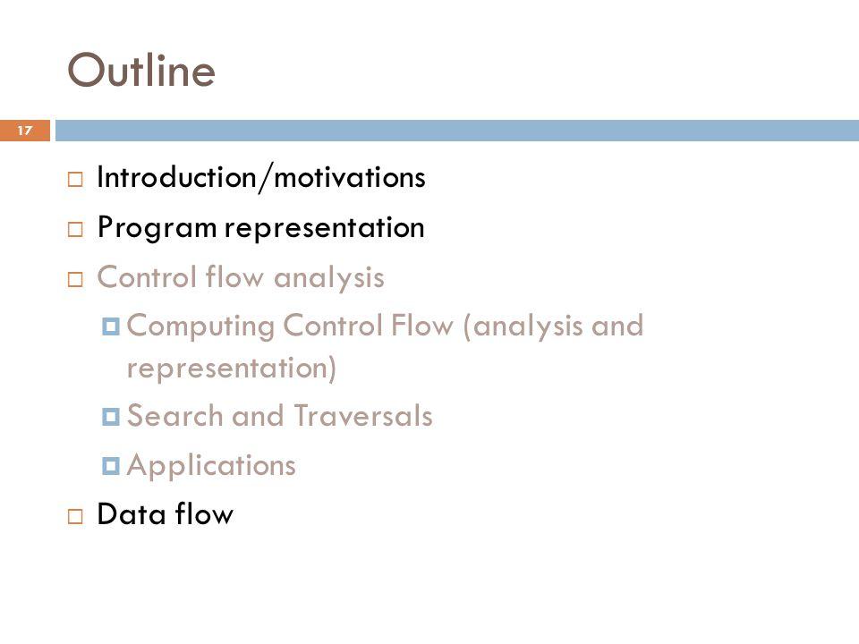 Outline  Introduction/motivations  Program representation  Control flow analysis  Computing Control Flow (analysis and representation)  Search and Traversals  Applications  Data flow 17